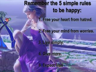 1. Free your heart from hatred.  2. Free your mind from worries.  3. Live simply.  4. Give more.
