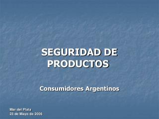 SEGURIDAD DE   PRODUCTOS Consumidores Argentinos