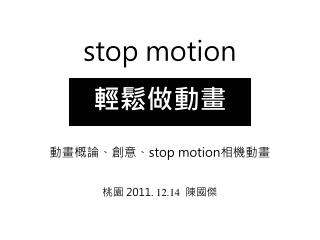 stop motion 輕鬆做動畫 動畫概論、創意、 stop motion 相機動畫 桃園  2011.  12.14 陳國傑