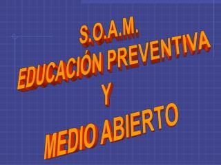 S.O.A.M. EDUCACIÓN PREVENTIVA  Y  MEDIO ABIERTO
