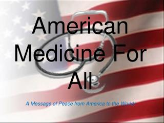 American Medicine For All A Message of Peace from America to the World!