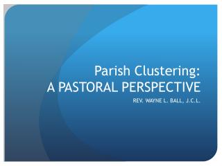Parish Clustering:  A PASTORAL PERSPECTIVE