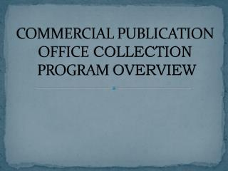 COMMERCIAL PUBLICATION  OFFICE  COLLECTION  PROGRAM  OVERVIEW