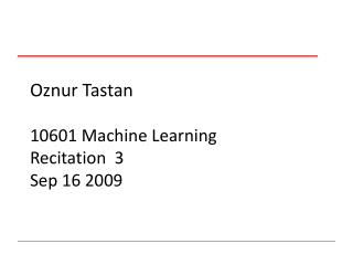 Oznur Tastan   10601 Machine Learning Recitation  3 Sep 16 2009