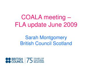 COALA meeting –  FLA update June 2009 Sarah Montgomery British Council Scotland