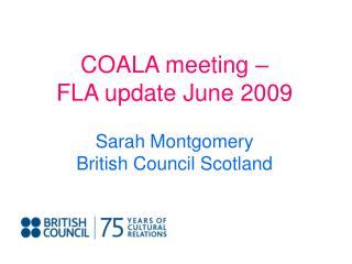 COALA meeting –  FLA update June 2009 Sarah Montgomery British Council Scotland