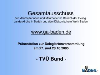 ga-baden.de Präsentation zur Delegiertenversammlung  am 27. und 28.10.2005 - TVÜ Bund -