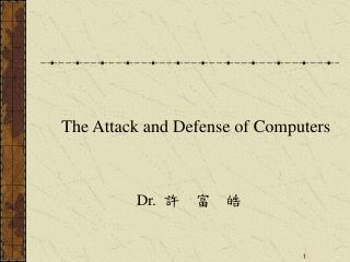 The Attack and Defense of Computers Dr. 許  富  皓