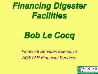 Financing Digester Facilities Bob Le Cocq
