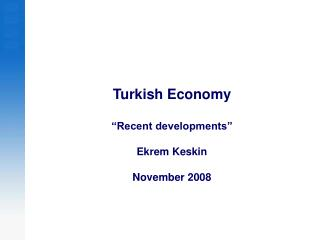 Turkish Economy  �Recent developments�  Ekrem Keskin November 2008