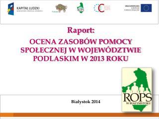 Raport: OCENA ZASOBÓW POMOCY SPOŁECZNEJ W WOJEWÓDZTWIE PODLASKIM W 2013 ROKU