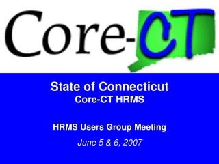 State of Connecticut Core-CT HRMS HRMS Users Group Meeting June 5 & 6, 2007
