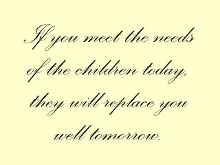If you meet the needs of the children today, they will replace you well tomorrow.