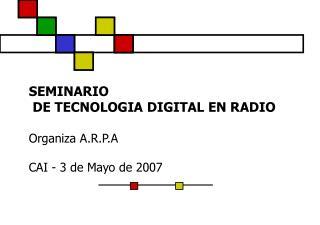 SEMINARIO  DE TECNOLOGIA DIGITAL EN RADIO Organiza A.R.P.A            CAI - 3 de Mayo de 2007