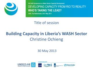Title of session Building Capacity in Liberia's WASH Sector Christine Ochieng 30 May 2013