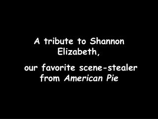 A tribute to Shannon Elizabeth,  our favorite scene-stealer from  American Pie