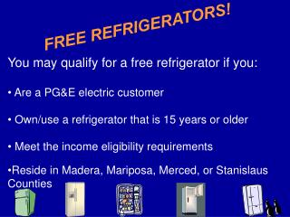 You may qualify for a free refrigerator if you:  Are a PG&E electric customer