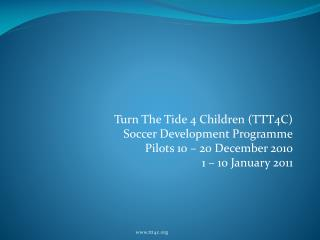 Turn The Tide 4 Children (TTT4C)  Soccer Development Programme Pilots 10 – 20 December 2010