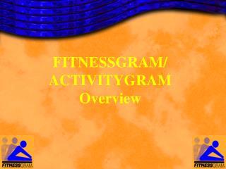 FITNESSGRAM/ ACTIVITYGRAM Overview