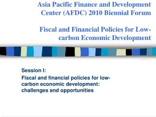 Asia Pacific Finance and Development Center AFDC 2010 Biennial Forum   Fiscal and Financial Policies for Low-carbon Econ