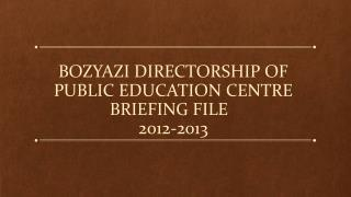 BOZYAZI  DIRECTORSHIP OF PUBLIC EDUCATION CENTRE BRIEFING FILE   2012-2013