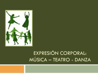 Expresión corporal: Música – Teatro - Danza