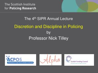 The 4 th  SIPR Annual Lecture Discretion and Discipline in Policing by Professor Nick Tilley