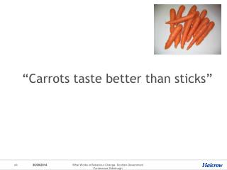 """Carrots taste better than sticks"""