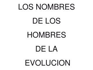 LOS NOMBRES  DE LOS  HOMBRES  DE LA  EVOLUCION
