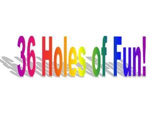 36 Holes of Fun!