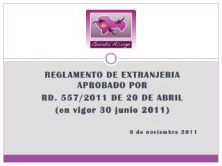 REGLAMENTO DE EXTRANJERIA APROBADO POR  RD. 557/2011 DE 20 DE ABRIL  (en vigor 30 junio 2011)