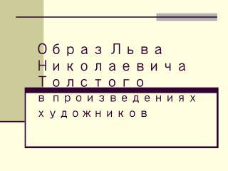 Образ  Л ьва  Н иколаевича  Т олстого в произведениях художников