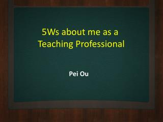5Ws about me as a  Teaching Professional