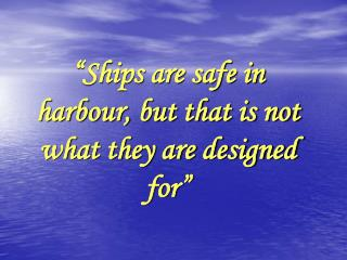 """Ships are safe in harbour, but that is not what they are designed for"""