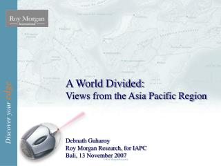A World Divided: Views from the Asia Pacific Region Debnath Guharoy Roy Morgan Research, for IAPC Bali, 13 November 2007