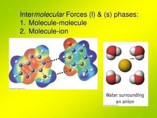 Inter molecular  Forces (l) & (s) phases: Molecule-molecule Molecule-ion