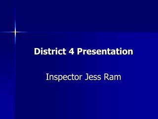 District 4 Presentation Inspector Jess Ram