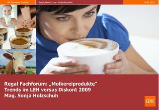 Regal Fachforum:  Molkereiprodukte  Trends im LEH versus Diskont 2009 Mag. Sonja Holzschuh