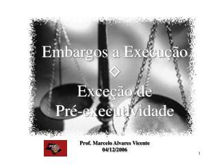 Embargos a Execução ◊ Exceção de  Pré-executividade Prof. Marcelo Alvares Vicente 04/12/2006
