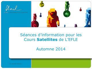 Séances d ' information pour les Cours  Satellites  de L ' EFLE Automne 2014