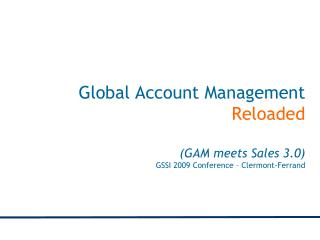 Global Account Management  Reloaded (GAM meets Sales 3.0) GSSI 2009 Conference – Clermont-Ferrand