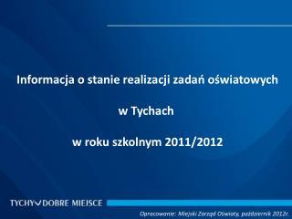 Informacja o stanie realizacji zadań oświatowych w Tychach  w roku szkolnym 2011/2012