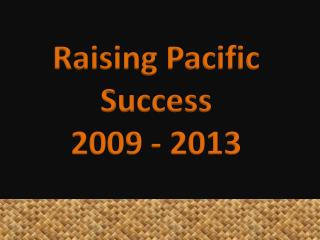 Raising Pacific Success 2009 -  2013