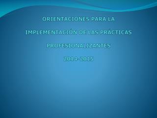 ORIENTACIONES PARA LA  IMPLEMENTACIÓN DE LAS PRÁCTICAS  PROFESIONALIZANTES   2014-2015