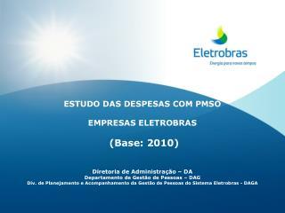 ESTUDO DAS DESPESAS COM PMSO EMPRESAS ELETROBRAS  (Base: 2010) Diretoria de Administração – DA
