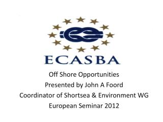 Off Shore Opportunities Presented by John A Foord  Coordinator of Shortsea & Environment WG
