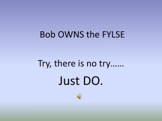 Bob OWNS the FYLSE