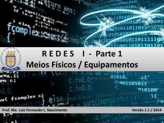 R E D E S    I  -  Parte 1 Meios Físicos / Equipamentos