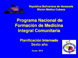 Programa Nacional de Formaci�n de Medicina Integral Comunitaria Planificaci�n Internado  Sexto a�o
