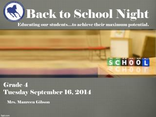 Back to School Night  Educating our students�to achieve their maximum potential .